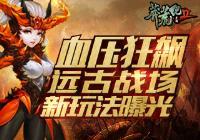 血压狂飙 《莽荒纪2》跨服远古战场新玩法曝光